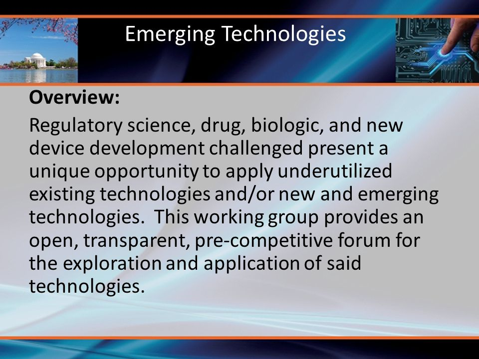 Emerging Technologies Overview: Regulatory science, drug, biologic, and new device development challenged present a unique opportunity to apply underutilized existing technologies and/or new and emerging technologies.