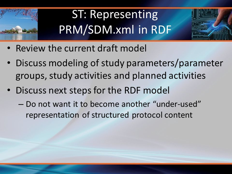 Review the current draft model Discuss modeling of study parameters/parameter groups, study activities and planned activities Discuss next steps for the RDF model – Do not want it to become another under-used representation of structured protocol content ST: Representing PRM/SDM.xml in RDF