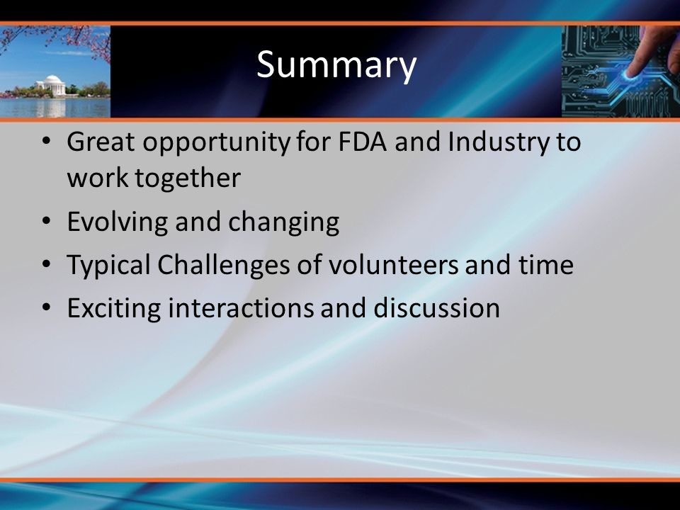 Summary Great opportunity for FDA and Industry to work together Evolving and changing Typical Challenges of volunteers and time Exciting interactions and discussion