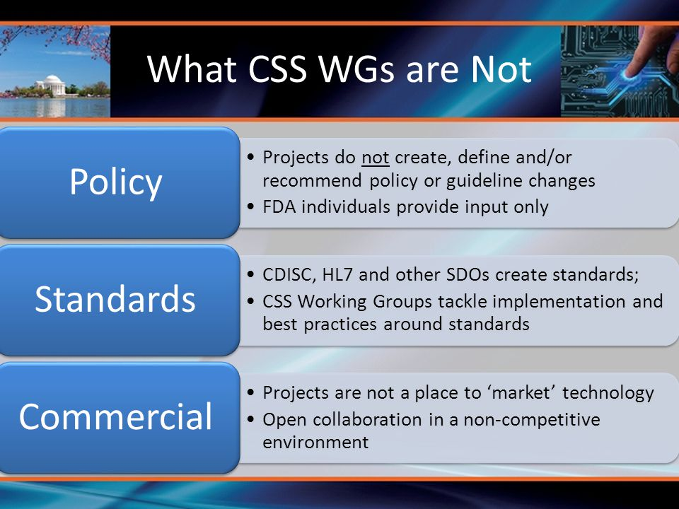 What CSS WGs are Not Projects do not create, define and/or recommend policy or guideline changes FDA individuals provide input only Policy CDISC, HL7 and other SDOs create standards; CSS Working Groups tackle implementation and best practices around standards Standards Projects are not a place to 'market' technology Open collaboration in a non-competitive environment Commercial