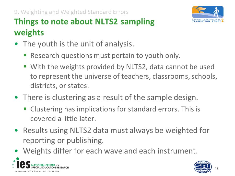 9. Weighting and Weighted Standard Errors 10 Things to note about NLTS2 sampling weights The youth is the unit of analysis.  Research questions must