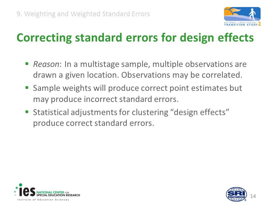 9. Weighting and Weighted Standard Errors 14 Correcting standard errors for design effects  Reason: In a multistage sample, multiple observations are