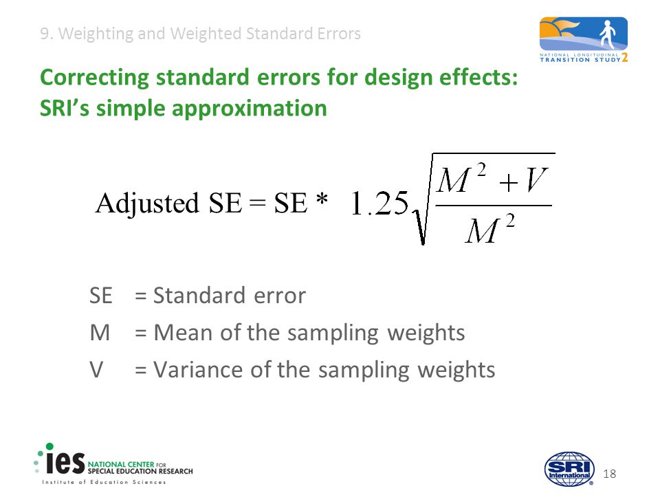 9. Weighting and Weighted Standard Errors 18 Correcting standard errors for design effects: SRI's simple approximation SE = Standard error M = Mean of