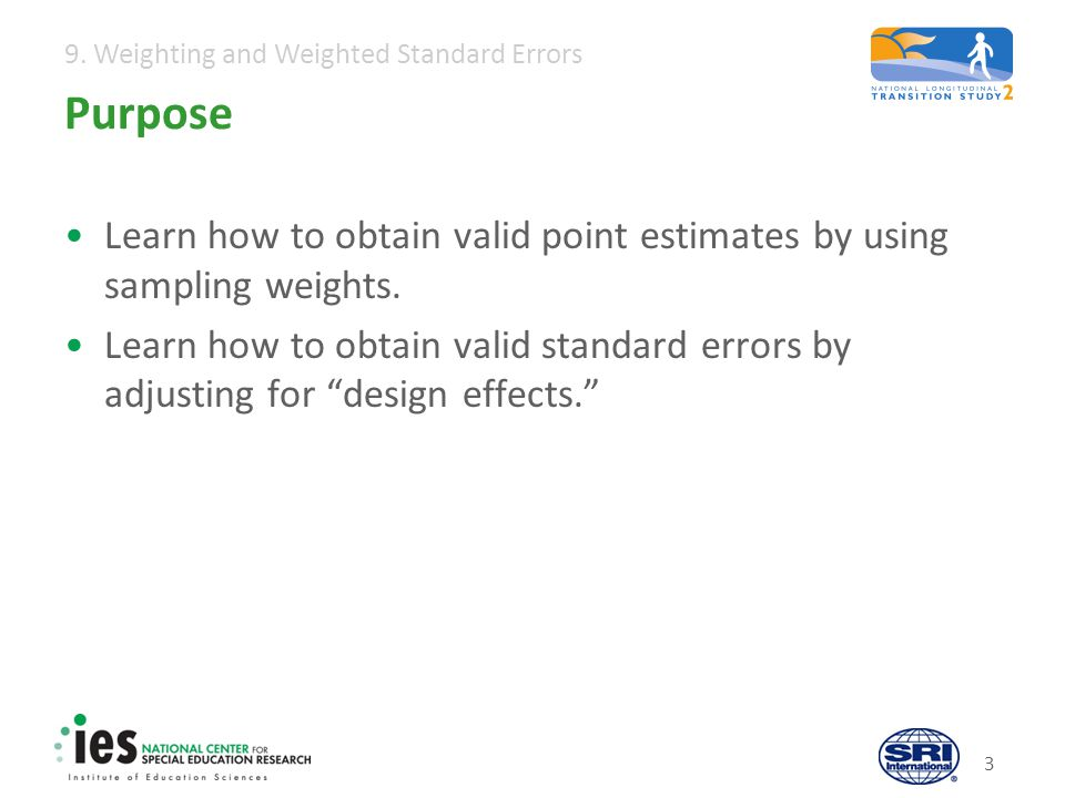 9. Weighting and Weighted Standard Errors 3 Purpose Learn how to obtain valid point estimates by using sampling weights. Learn how to obtain valid sta