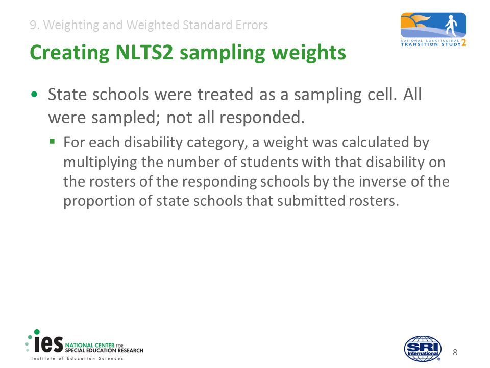 9. Weighting and Weighted Standard Errors 8 Creating NLTS2 sampling weights State schools were treated as a sampling cell. All were sampled; not all r