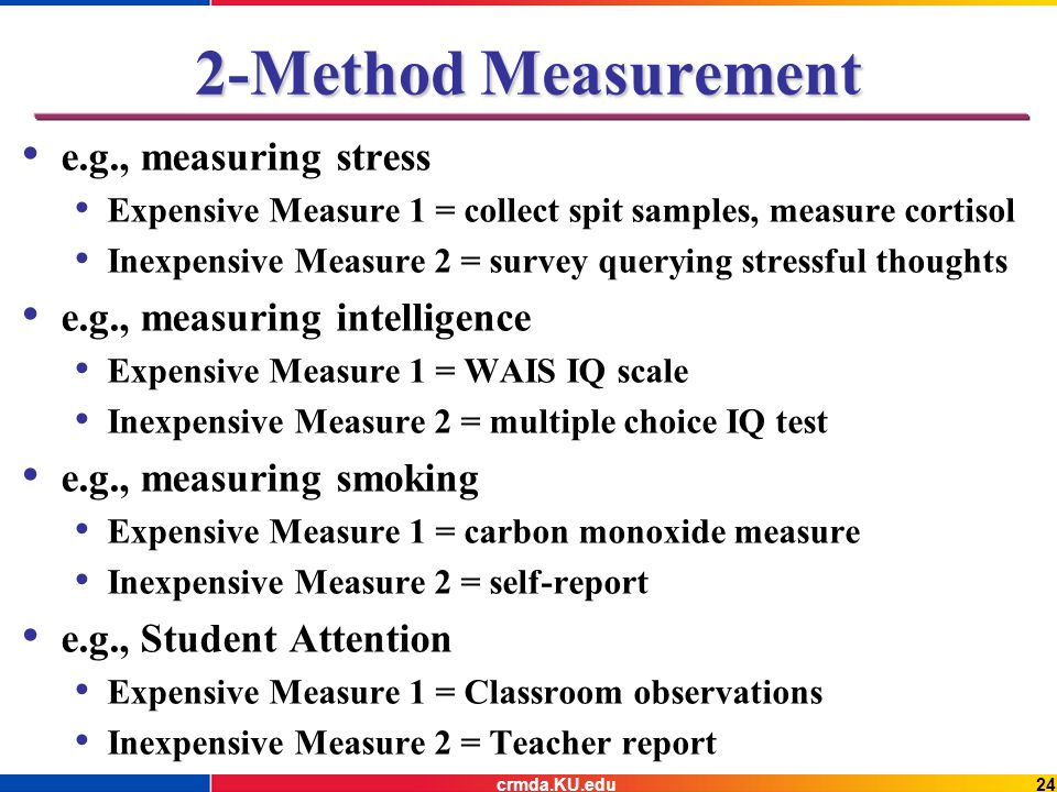 e.g., measuring stress Expensive Measure 1 = collect spit samples, measure cortisol Inexpensive Measure 2 = survey querying stressful thoughts e.g., measuring intelligence Expensive Measure 1 = WAIS IQ scale Inexpensive Measure 2 = multiple choice IQ test e.g., measuring smoking Expensive Measure 1 = carbon monoxide measure Inexpensive Measure 2 = self-report e.g., Student Attention Expensive Measure 1 = Classroom observations Inexpensive Measure 2 = Teacher report 2-Method Measurement crmda.KU.edu24