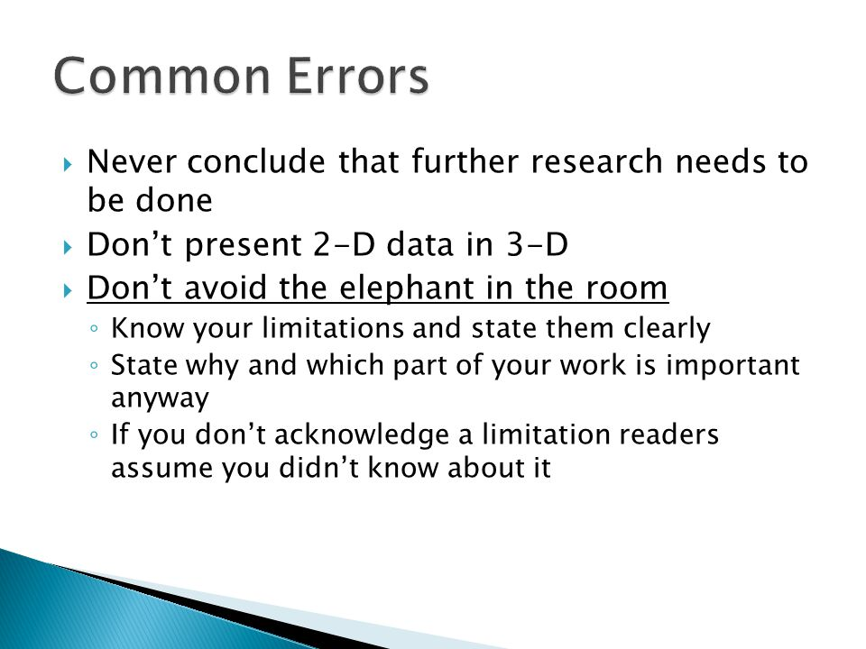  Never conclude that further research needs to be done  Don't present 2-D data in 3-D  Don't avoid the elephant in the room ◦ Know your limitations and state them clearly ◦ State why and which part of your work is important anyway ◦ If you don't acknowledge a limitation readers assume you didn't know about it