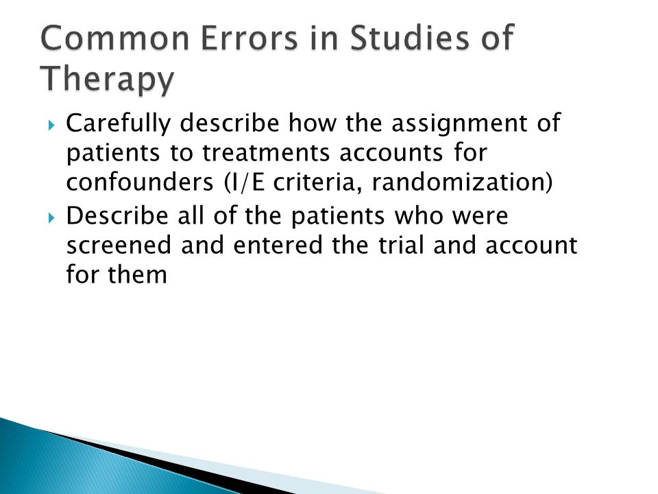  Carefully describe how the assignment of patients to treatments accounts for confounders (I/E criteria, randomization)  Describe all of the patients who were screened and entered the trial and account for them