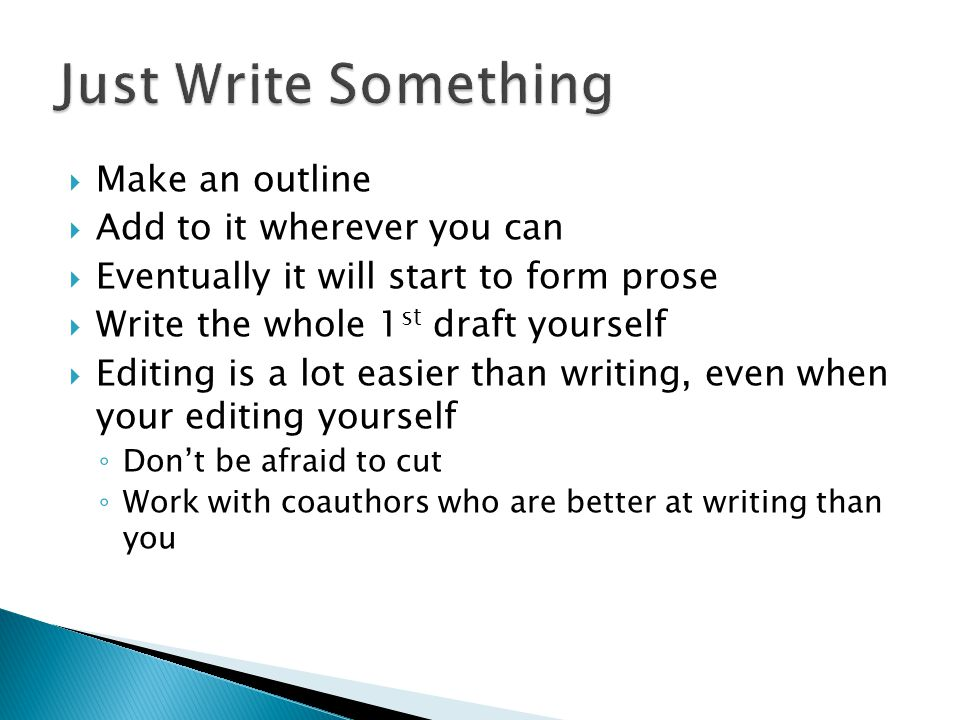  Make an outline  Add to it wherever you can  Eventually it will start to form prose  Write the whole 1 st draft yourself  Editing is a lot easier than writing, even when your editing yourself ◦ Don't be afraid to cut ◦ Work with coauthors who are better at writing than you