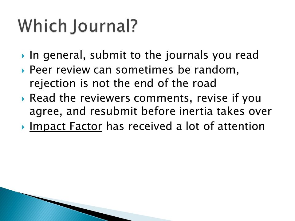  In general, submit to the journals you read  Peer review can sometimes be random, rejection is not the end of the road  Read the reviewers comments, revise if you agree, and resubmit before inertia takes over  Impact Factor has received a lot of attention