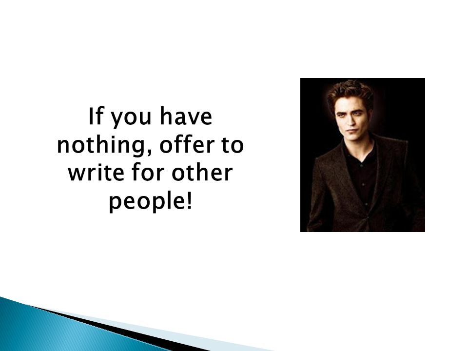 If you have nothing, offer to write for other people!