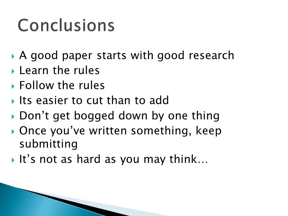  A good paper starts with good research  Learn the rules  Follow the rules  Its easier to cut than to add  Don't get bogged down by one thing  Once you've written something, keep submitting  It's not as hard as you may think…
