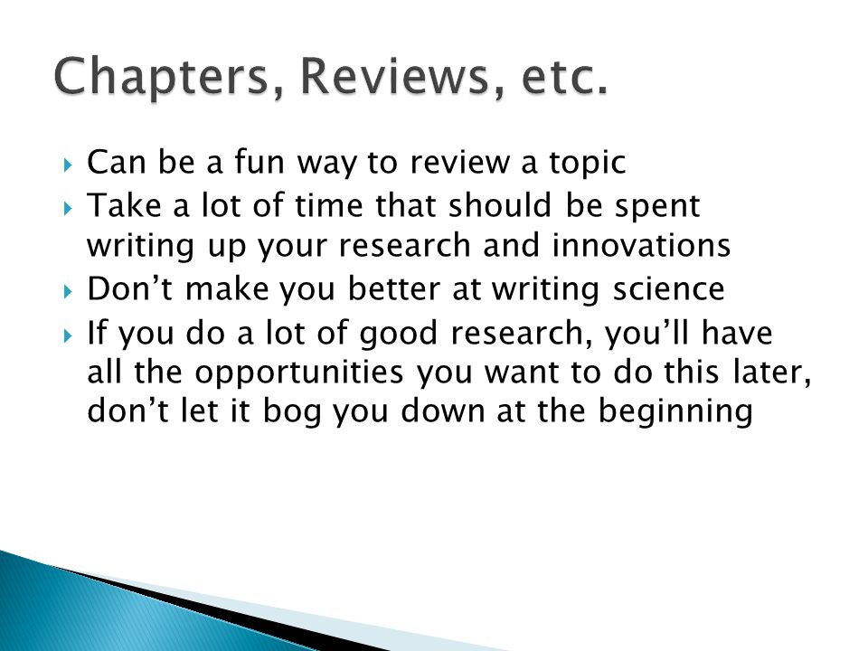  Can be a fun way to review a topic  Take a lot of time that should be spent writing up your research and innovations  Don't make you better at writing science  If you do a lot of good research, you'll have all the opportunities you want to do this later, don't let it bog you down at the beginning