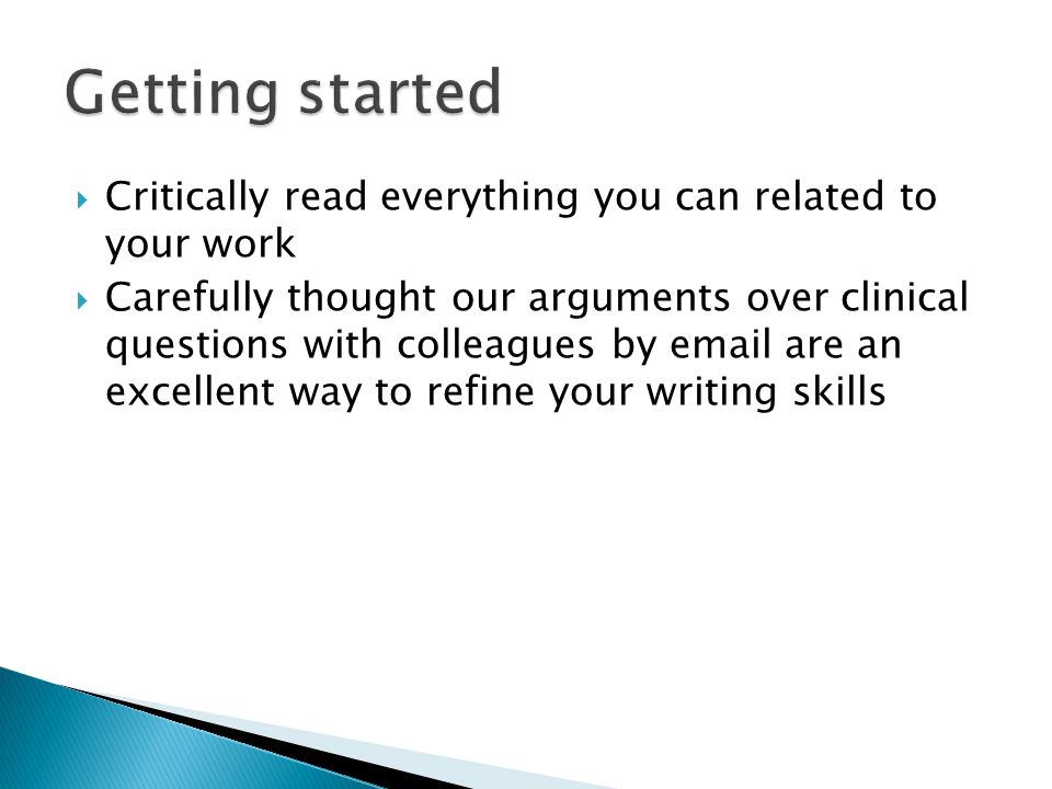  Critically read everything you can related to your work  Carefully thought our arguments over clinical questions with colleagues by email are an excellent way to refine your writing skills