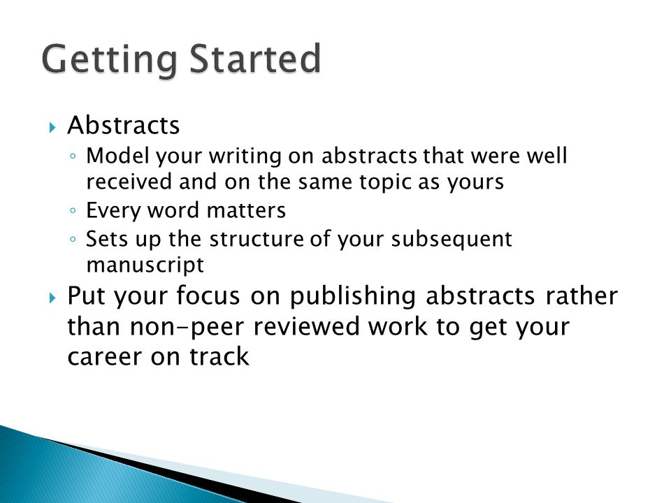  Abstracts ◦ Model your writing on abstracts that were well received and on the same topic as yours ◦ Every word matters ◦ Sets up the structure of your subsequent manuscript  Put your focus on publishing abstracts rather than non-peer reviewed work to get your career on track