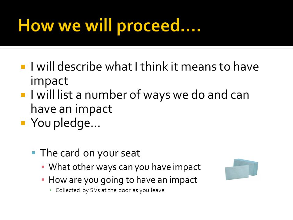  I will describe what I think it means to have impact  I will list a number of ways we do and can have an impact  You pledge…  The card on your seat ▪ What other ways can you have impact ▪ How are you going to have an impact ▪ Collected by SVs at the door as you leave