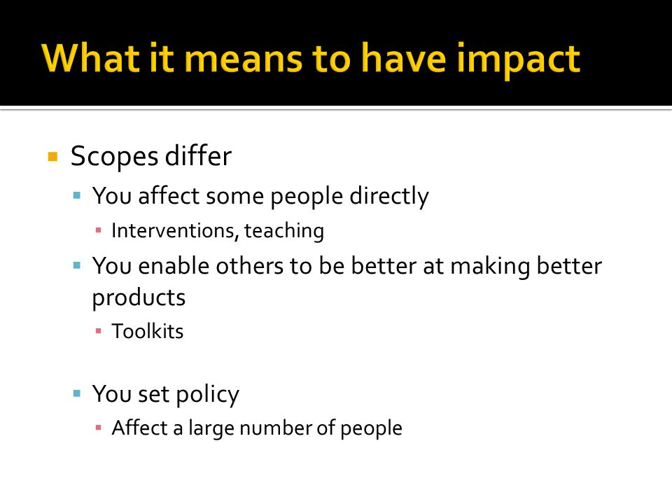  Scopes differ  You affect some people directly ▪ Interventions, teaching  You enable others to be better at making better products ▪ Toolkits  You set policy ▪ Affect a large number of people