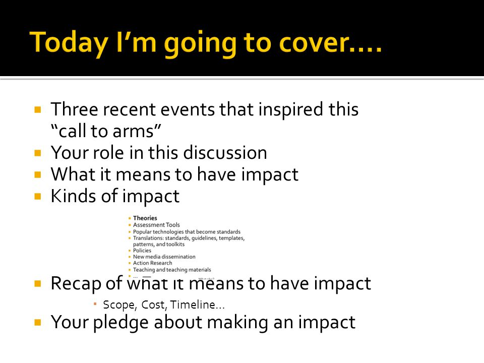  Three recent events that inspired this call to arms  Your role in this discussion  What it means to have impact  Kinds of impact  Recap of what it means to have impact  Scope, Cost, Timeline…  Your pledge about making an impact