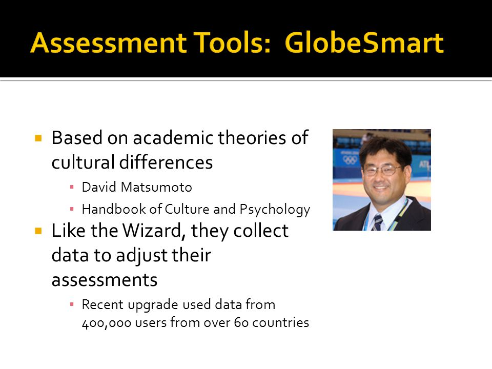  Based on academic theories of cultural differences ▪ David Matsumoto ▪ Handbook of Culture and Psychology  Like the Wizard, they collect data to adjust their assessments ▪ Recent upgrade used data from 400,000 users from over 60 countries