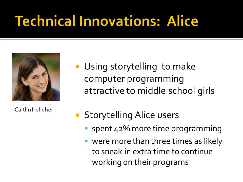  Using storytelling to make computer programming attractive to middle school girls  Storytelling Alice users  spent 42% more time programming  were more than three times as likely to sneak in extra time to continue working on their programs Caitlin Kelleher