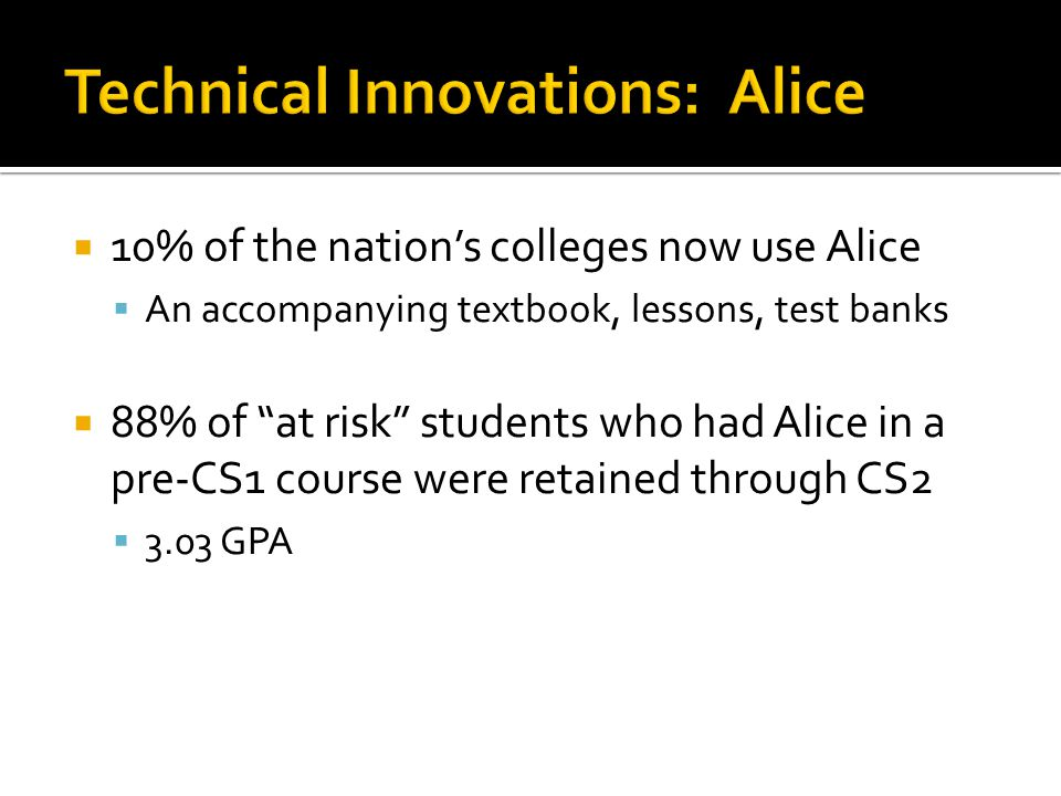 10% of the nation's colleges now use Alice  An accompanying textbook, lessons, test banks  88% of at risk students who had Alice in a pre-CS1 course were retained through CS2  3.03 GPA