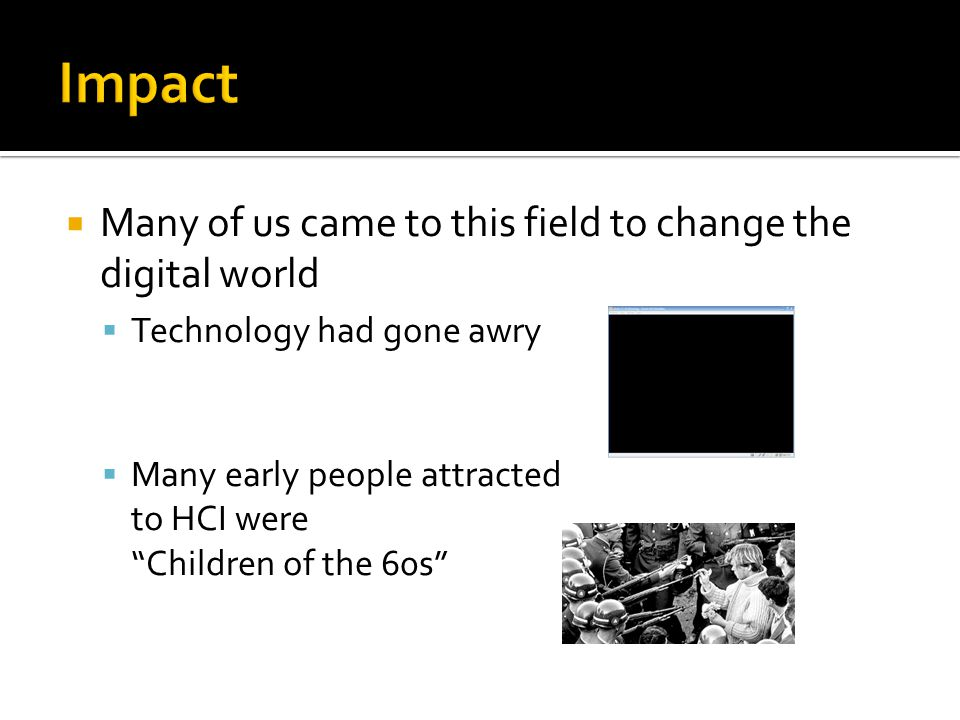  Many of us came to this field to change the digital world  Technology had gone awry  Many early people attracted to HCI were Children of the 60s