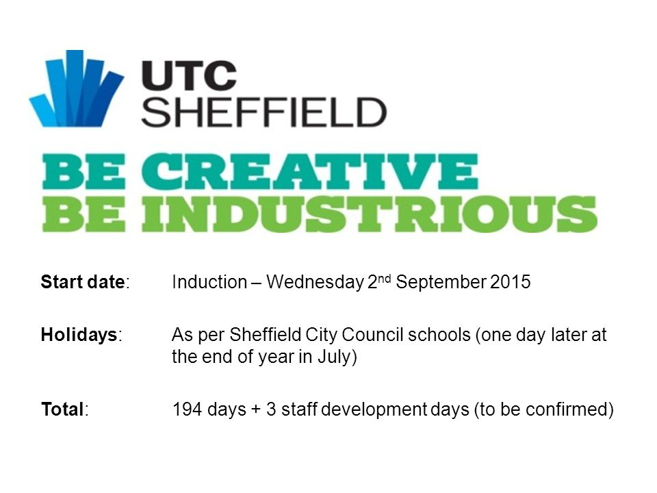Start date:Induction – Wednesday 2 nd September 2015 Holidays: As per Sheffield City Council schools (one day later at the end of year in July) Total:
