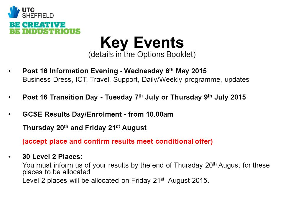 Key Events (details in the Options Booklet) Post 16 Information Evening - Wednesday 6 th May 2015 Business Dress, ICT, Travel, Support, Daily/Weekly programme, updates Post 16 Transition Day - Tuesday 7 th July or Thursday 9 th July 2015 GCSE Results Day/Enrolment - from 10.00am Thursday 20 th and Friday 21 st August (accept place and confirm results meet conditional offer) 30 Level 2 Places: You must inform us of your results by the end of Thursday 20 th August for these places to be allocated.
