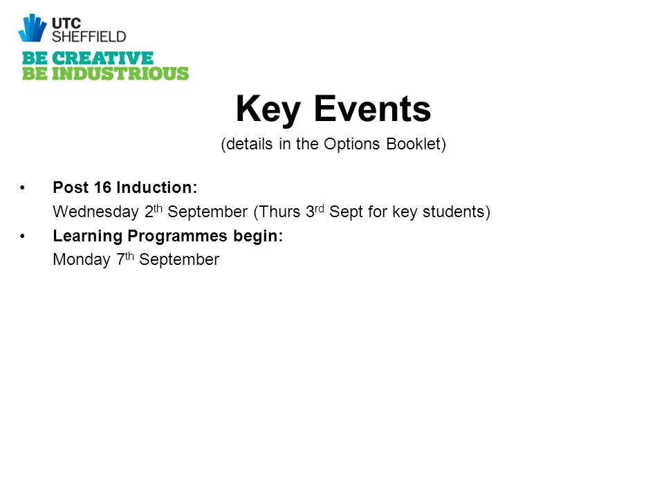 Key Events (details in the Options Booklet) Post 16 Induction: Wednesday 2 th September (Thurs 3 rd Sept for key students) Learning Programmes begin: Monday 7 th September