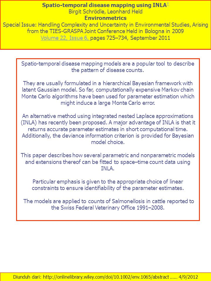 Diunduh dari: http://onlinelibrary.wiley.com/doi/10.1002/env.1065/abstract …… 4/9/2012 Spatio-temporal disease mapping using INLA † † Birgit Schrödle, Leonhard Held Environmetrics Special Issue: Handling Complexity and Uncertainty in Environmental Studies, Arising from the TIES-GRASPA Joint Conference Held in Bologna in 2009 Volume 22, Issue 6, Volume 22, Issue 6, pages 725–734, September 2011 Spatio-temporal disease mapping models are a popular tool to describe the pattern of disease counts.