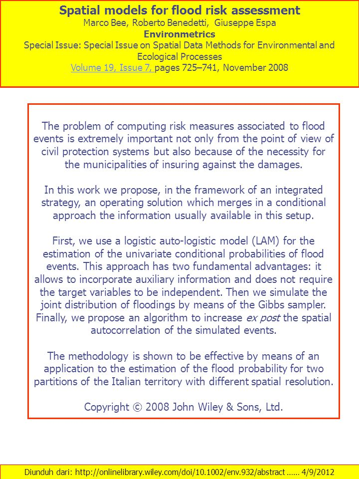 Diunduh dari: http://onlinelibrary.wiley.com/doi/10.1002/env.932/abstract …… 4/9/2012 Spatial models for flood risk assessment Marco Bee, Roberto Benedetti, Giuseppe Espa Environmetrics Special Issue: Special Issue on Spatial Data Methods for Environmental and Ecological Processes Volume 19, Issue 7, Volume 19, Issue 7, pages 725–741, November 2008 The problem of computing risk measures associated to flood events is extremely important not only from the point of view of civil protection systems but also because of the necessity for the municipalities of insuring against the damages.
