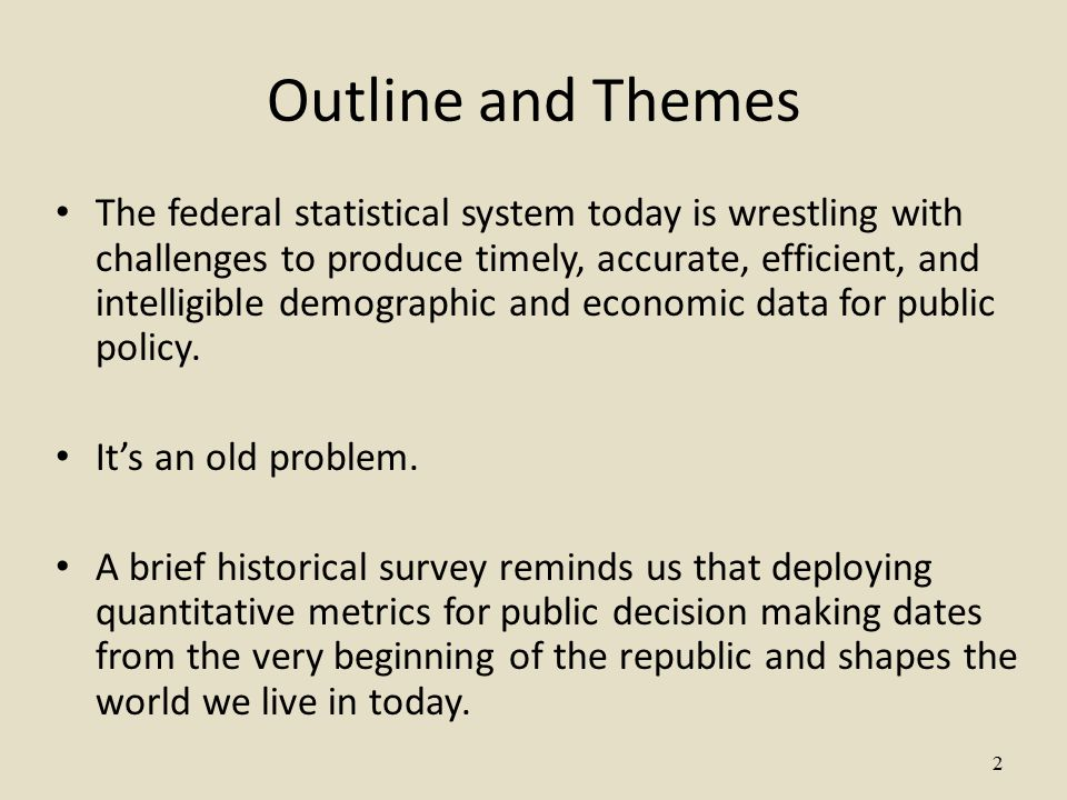 2 Outline and Themes The federal statistical system today is wrestling with challenges to produce timely, accurate, efficient, and intelligible demographic and economic data for public policy.