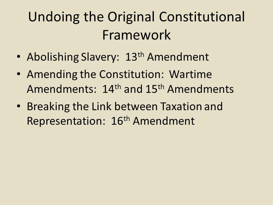Undoing the Original Constitutional Framework Abolishing Slavery: 13 th Amendment Amending the Constitution: Wartime Amendments: 14 th and 15 th Amendments Breaking the Link between Taxation and Representation: 16 th Amendment