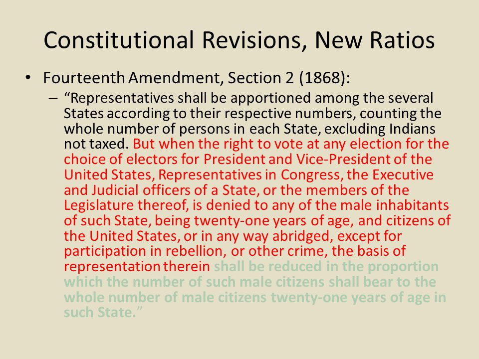 Constitutional Revisions, New Ratios Fourteenth Amendment, Section 2 (1868): – Representatives shall be apportioned among the several States according to their respective numbers, counting the whole number of persons in each State, excluding Indians not taxed.
