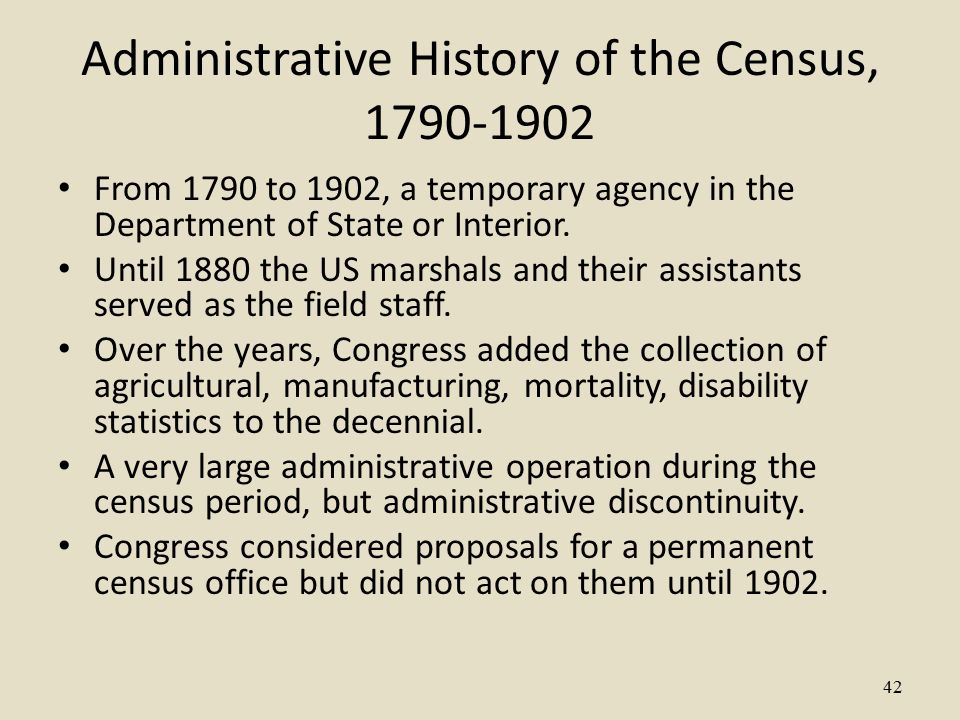 42 Administrative History of the Census, 1790-1902 From 1790 to 1902, a temporary agency in the Department of State or Interior.