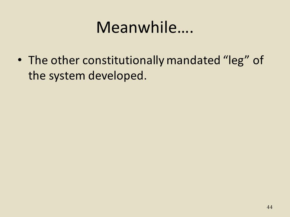 44 Meanwhile…. The other constitutionally mandated leg of the system developed.
