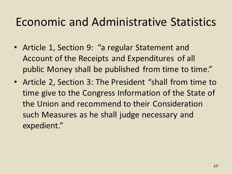 45 Economic and Administrative Statistics Article 1, Section 9: a regular Statement and Account of the Receipts and Expenditures of all public Money shall be published from time to time. Article 2, Section 3: The President shall from time to time give to the Congress Information of the State of the Union and recommend to their Consideration such Measures as he shall judge necessary and expedient.