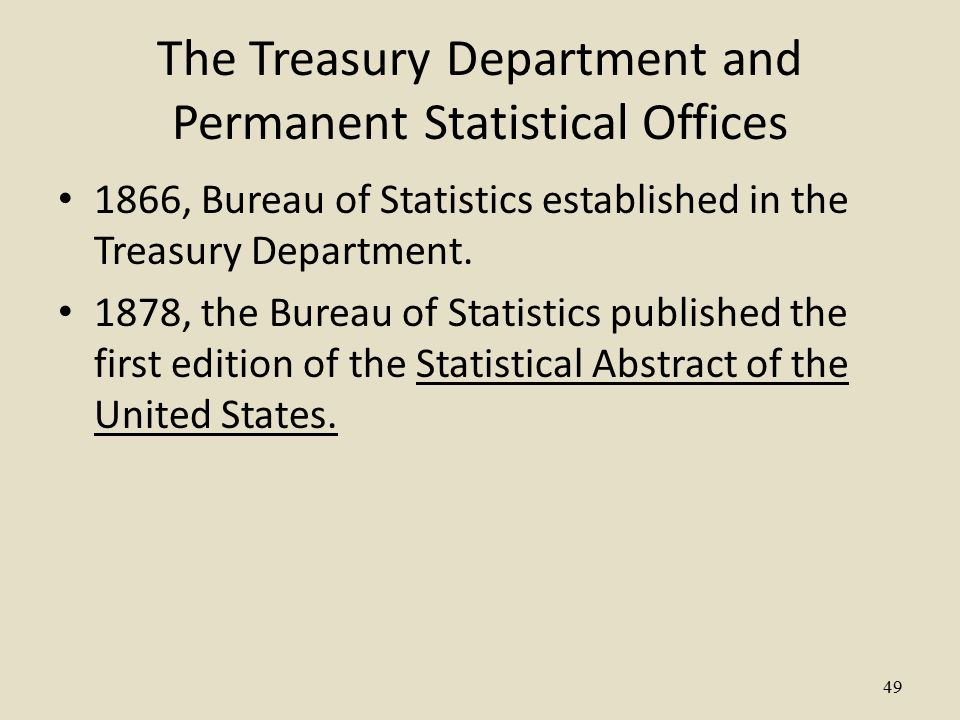 49 The Treasury Department and Permanent Statistical Offices 1866, Bureau of Statistics established in the Treasury Department.