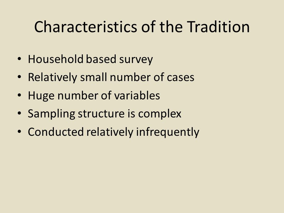 Characteristics of the Tradition Household based survey Relatively small number of cases Huge number of variables Sampling structure is complex Conducted relatively infrequently