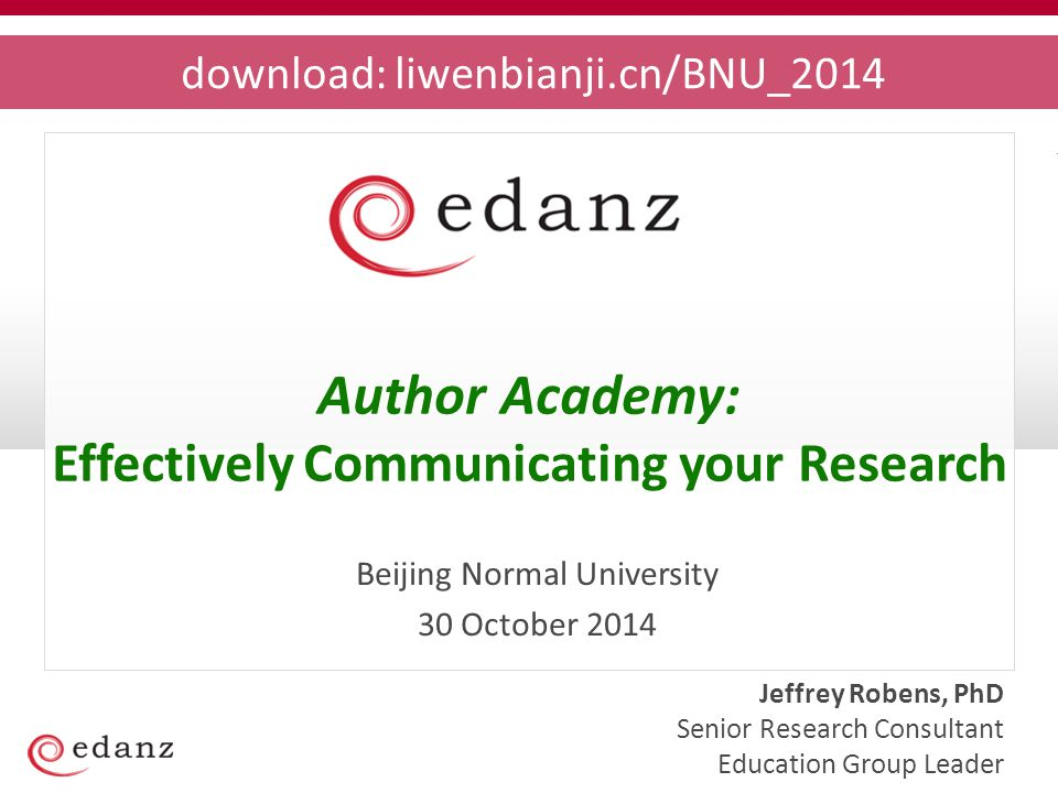 Jeffrey Robens, PhD Senior Research Consultant Education Group Leader Beijing Normal University 30 October 2014 download: liwenbianji.cn/BNU_2014 Author Academy: Effectively Communicating your Research