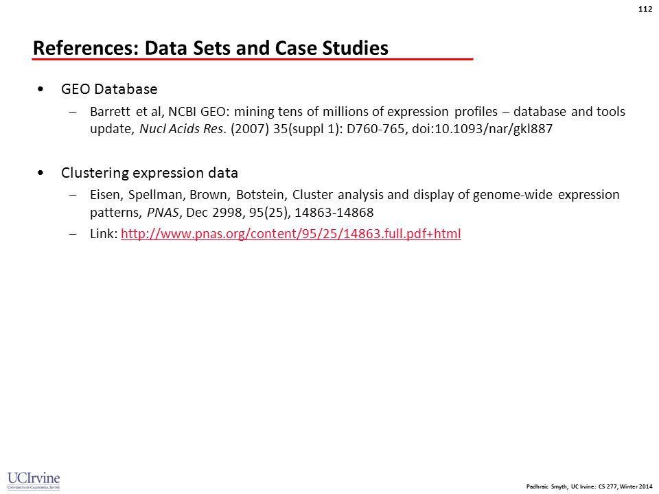 Padhraic Smyth, UC Irvine: CS 277, Winter 2014 112 References: Data Sets and Case Studies GEO Database –Barrett et al, NCBI GEO: mining tens of millio