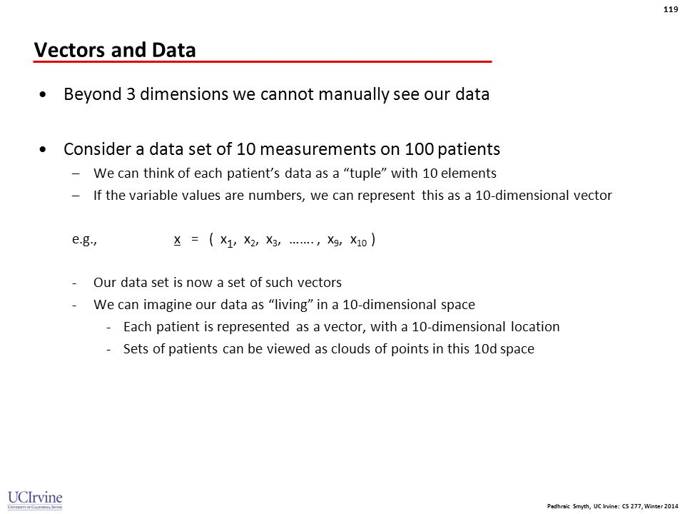 Padhraic Smyth, UC Irvine: CS 277, Winter 2014 119 Vectors and Data Beyond 3 dimensions we cannot manually see our data Consider a data set of 10 meas