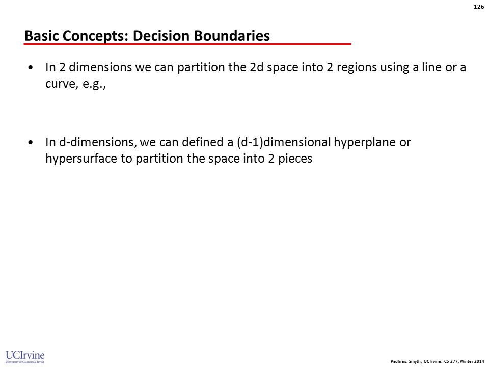 Padhraic Smyth, UC Irvine: CS 277, Winter 2014 126 Basic Concepts: Decision Boundaries In 2 dimensions we can partition the 2d space into 2 regions us