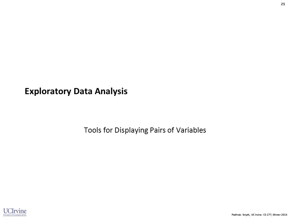 Padhraic Smyth, UC Irvine: CS 277, Winter 2014 21 Exploratory Data Analysis Tools for Displaying Pairs of Variables