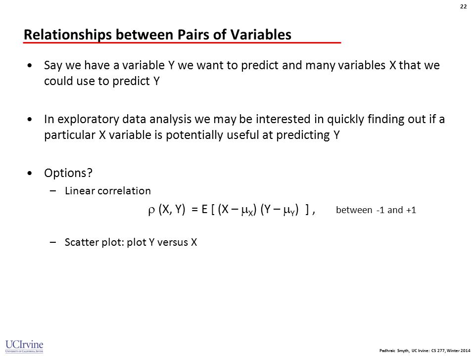 Padhraic Smyth, UC Irvine: CS 277, Winter 2014 22 Relationships between Pairs of Variables Say we have a variable Y we want to predict and many variab