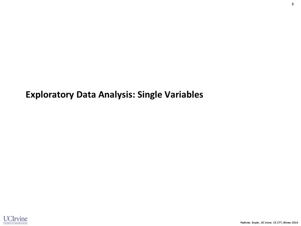 Padhraic Smyth, UC Irvine: CS 277, Winter 2014 3 Exploratory Data Analysis: Single Variables