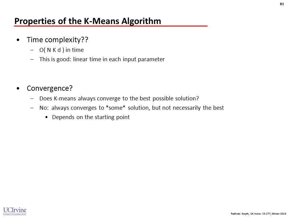 Padhraic Smyth, UC Irvine: CS 277, Winter 2014 81 Properties of the K-Means Algorithm Time complexity?? –O( N K d ) in time –This is good: linear time