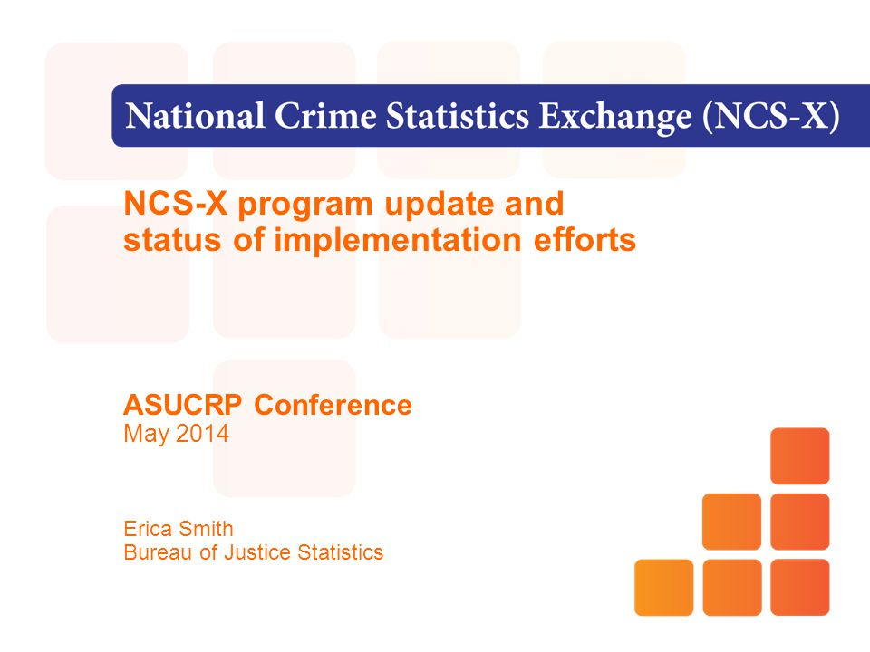 NCS-X program update and status of implementation efforts ASUCRP Conference May 2014 Erica Smith Bureau of Justice Statistics