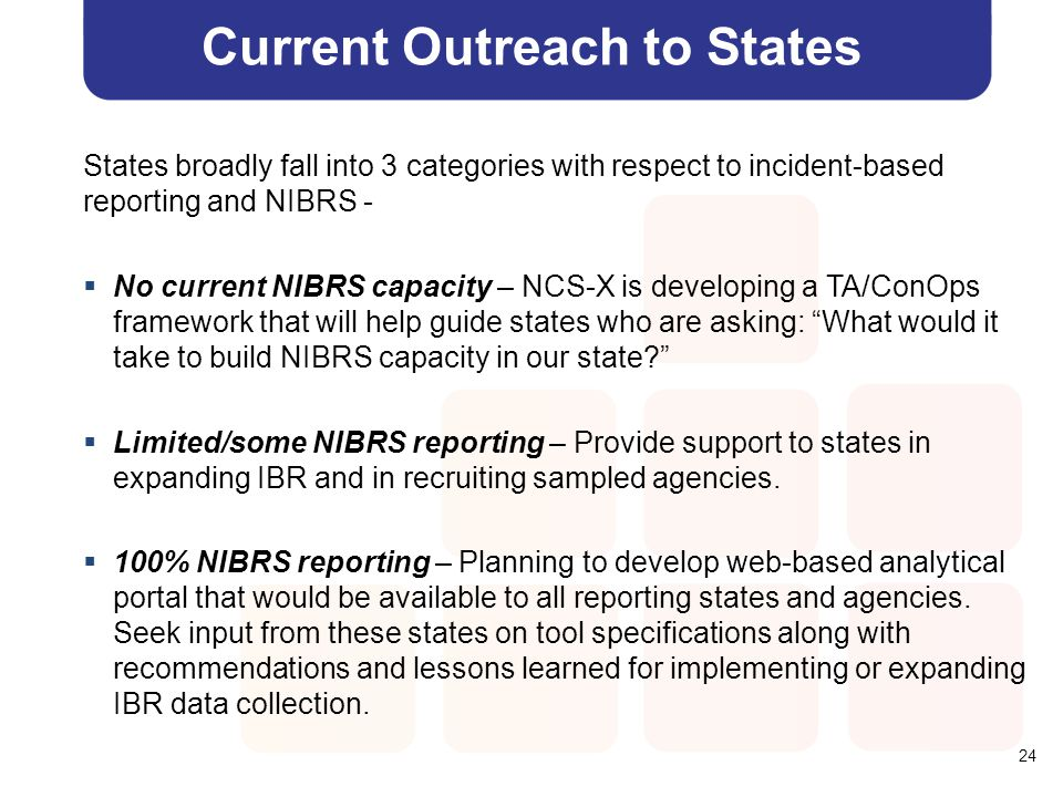 24 Current Outreach to States States broadly fall into 3 categories with respect to incident-based reporting and NIBRS -  No current NIBRS capacity –