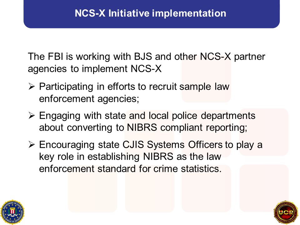 9 NCS-X Initiative implementation The FBI is working with BJS and other NCS-X partner agencies to implement NCS-X  Participating in efforts to recrui